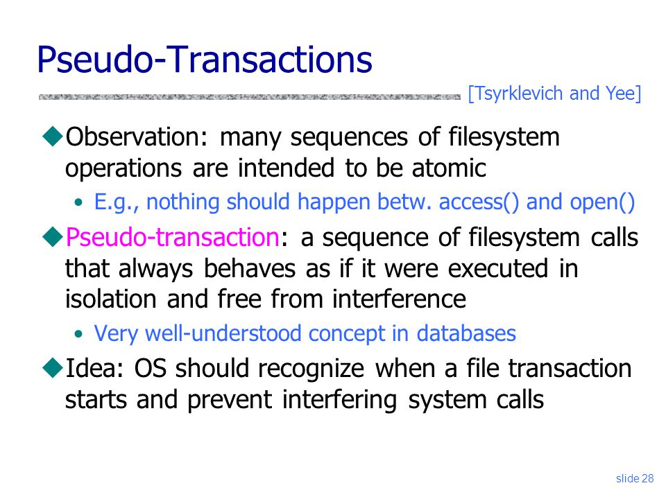 Pseudo-Transactions [Tsyrklevich and Yee] Observation: many sequences of filesystem operations are intended to be atomic.